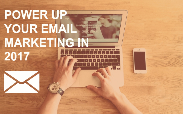How to Power Up Your Email Marketing in 2017