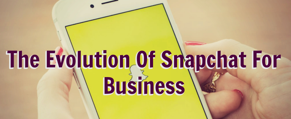 The Evolution Of Snapchat For Business